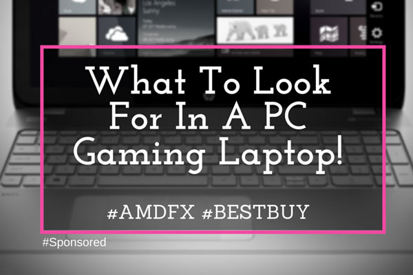 What To Look For In A Gaming Laptop #AMDFX #BestBuy