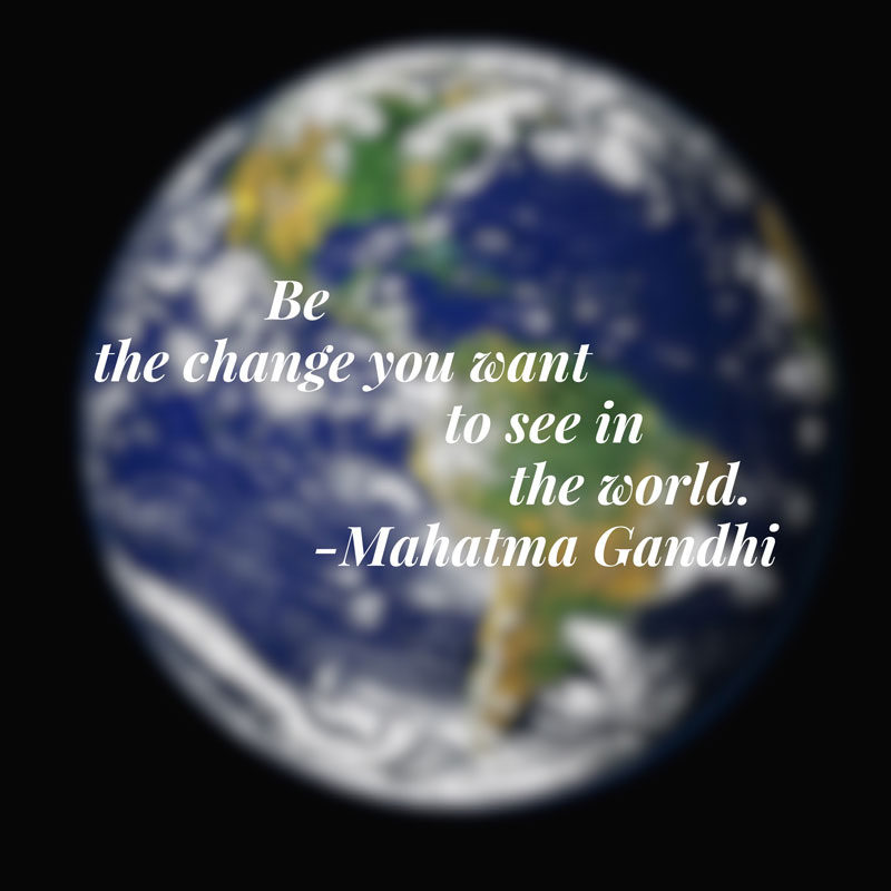 Be The Change You Want To See In The World (and Your Life)